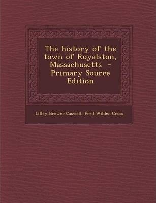 The History of the Town of Royalston, Massachusetts - Primary Source Edition