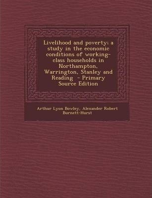 Livelihood and Poverty; A Study in the Economic Conditions of Working-Class Households in Northampton, Warrington, Stanley and Reading - Primary Sourc