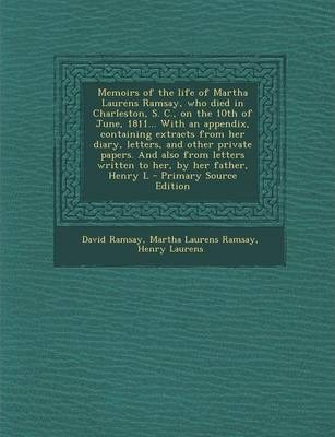 Memoirs of the Life of Martha Laurens Ramsay, Who Died in Charleston, S. C., on the 10th of June, 1811... with an Appendix, Containing Extracts from H