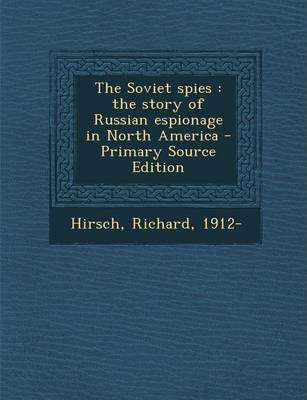 The Soviet Spies  The Story of Russian Espionage in North America - Primary Source Edition