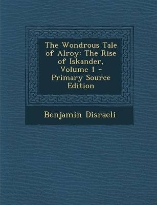 The Wondrous Tale of Alroy  The Rise of Iskander, Volume 1 - Primary Source Edition