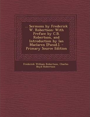 ... Sermons  Frederick W. Robertson  With Preface  C.B. Robertson, and Introduction  Ian MacLaren [Pseud.]. - Primary Source Edition
