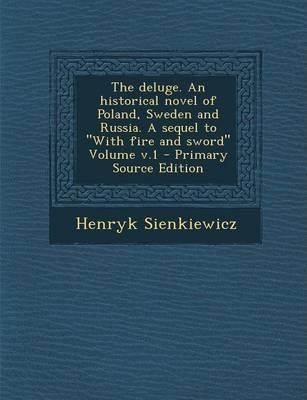 The Deluge. an Historical Novel of Poland, Sweden and Russia. a Sequel to with Fire and Sword Volume V.1 - Primary Source Edition