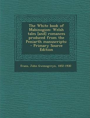 The White Book of Mabinogion  Welsh Tales [And] Romances Produced from the Peniarth Manuscripts - Primary Source Edition