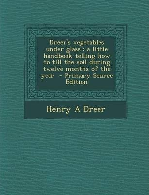 Dreer's Vegetables Under Glass  A Little Handbook Telling How to Till the Soil During Twelve Months of the Year - Primary Source Edition