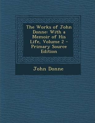 The Works of John Donne  With a Memoir of His Life, Volume 2 - Primary Source Edition
