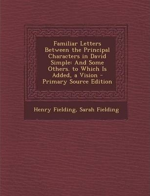 Familiar Letters Between the Principal Characters in David Simple  And Some Others. to Which Is Added, a Vision - Primary Source Edition
