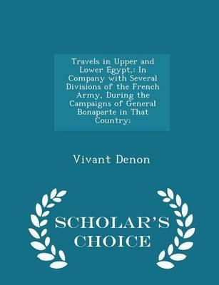 Travels in Upper and Lower Egypt,: In Company with Several Divisions of the French Army, During the Campaigns of General Bonaparte in That Country; - Scholar's Choice Edition