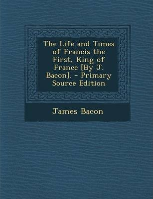 The Life and Times of Francis the First, King of France [By J. Bacon].
