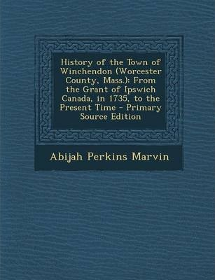 History of the Town of Winchendon (Worcester County, Mass.)  From the Grant of Ipswich Canada, in 1735, to the Present Time - Primary Source Edition