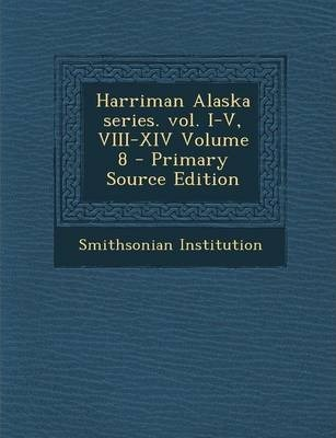 Harriman Alaska Series. Vol. I-V, VIII-XIV Volume 8 - Primary Source Edition