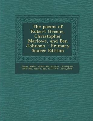 The Poems of Robert Greene, Christopher Marlowe, and Ben Johnson - Primary Source Edition