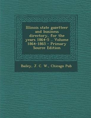 Illinois State Gazetteer and Business Directory, for the Years 1864-5 .. Volume 1864-1865 - Primary Source Edition