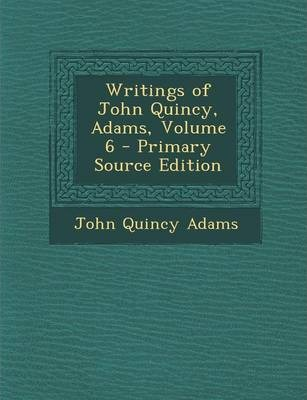 Writings of John Quincy, Adams, Volume 6 - Primary Source Edition