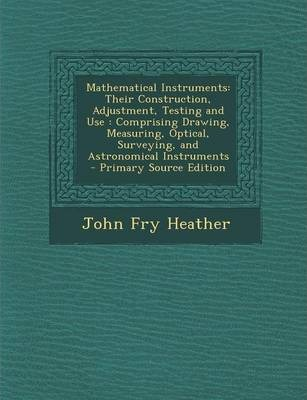 Mathematical Instruments  Their Construction, Adjustment, Testing and Use Comprising Drawing, Measuring, Optical, Surveying, and Astronomical I