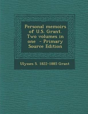 Personal Memoirs of U.S. Grant. Two Volumes in One - Primary Source Edition