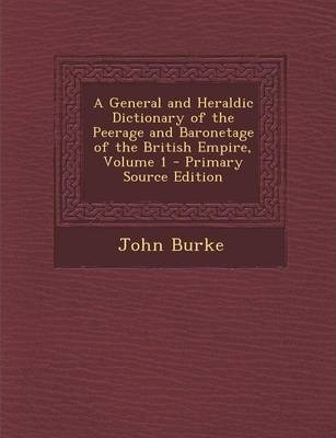 A General and Heraldic Dictionary of the Peerage and Baronetage of the British Empire, Volume 1 - Primary Source Edition