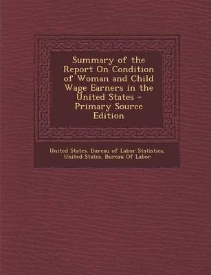 Summary of the Report on Condition of Woman and Child Wage Earners in the United States - Primary Source Edition
