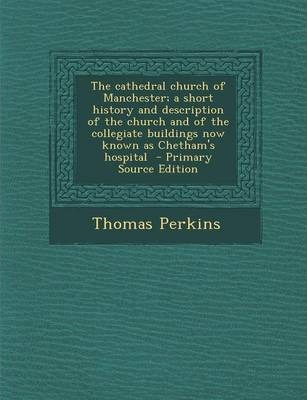 The Cathedral Church of Manchester; A Short History and Description of the Church and of the Collegiate Buildings Now Known as Chetham's Hospital - Primary Source Edition