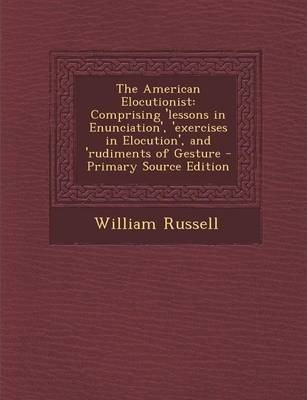 The American Elocutionist  Comprising 'Lessons in Enunciation', 'Exercises in Elocution', and 'Rudiments of Gesture - Primary Source Edition
