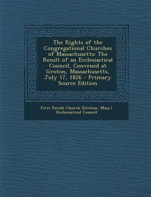 The Rights of the Congregational Churches of Massachusetts  The Result of an Ecclesiastical Council, Convened at Groton, Massachusetts, July 17, 1826