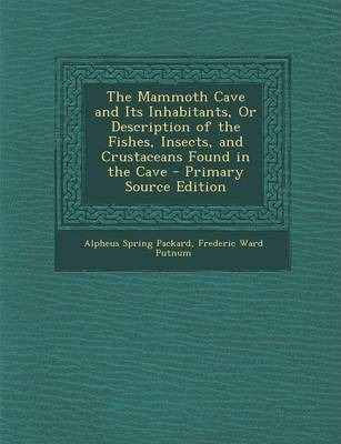 The Mammoth Cave and Its Inhabitants, or Description of the Fishes, Insects, and Crustaceans Found in the Cave - Primary Source Edition