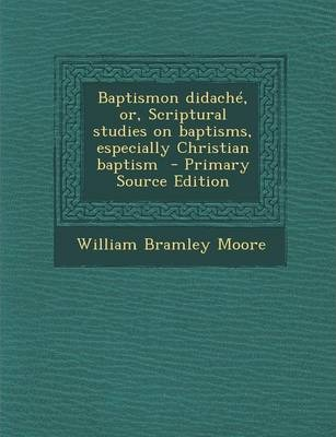 Baptismon Didache, Or, Scriptural Studies on Baptisms, Especially Christian Baptism - Primary Source Edition
