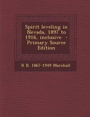 Spirit Leveling in Nevada, 1897 to 1916, Inclusive - Primary Source Edition