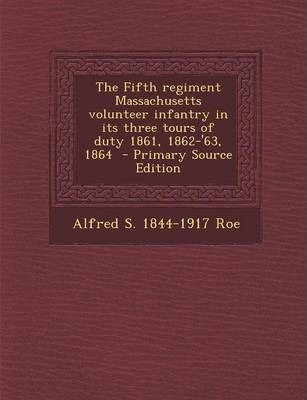 The Fifth Regiment Massachusetts Volunteer Infantry in Its Three Tours of Duty 1861, 1862-'63, 1864 - Primary Source Edition