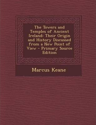 The Towers and Temples of Ancient Ireland  Their Origin and History Discussed from a New Point of View - Primary Source Edition