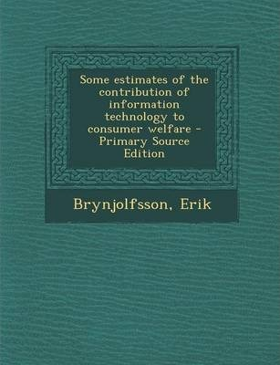 Some Estimates of the Contribution of Information Technology to Consumer Welfare - Primary Source Edition
