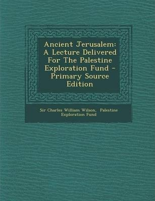 Ancient Jerusalem : A Lecture Delivered for the Palestine Exploration Fund