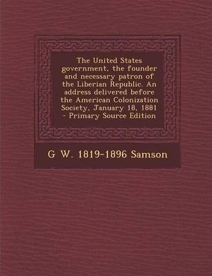 The United States Government, the Founder and Necessary Patron of the Liberian Republic. an Address Delivered Before the American Colonization Society