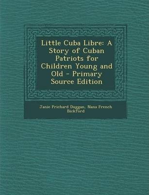 Little Cuba Libre  A Story of Cuban Patriots for Children Young and Old - Primary Source Edition