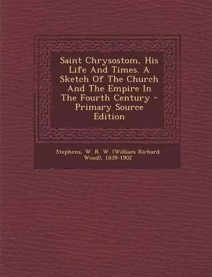 Saint Chrysostom, His Life and Times. a Sketch of the Church and the Empire in the Fourth Century - Primary Source Edition
