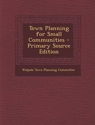 Town Planning for Small Communities - Primary Source Edition