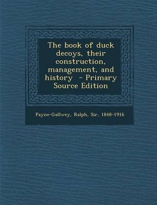 The Book of Duck Decoys, Their Construction, Management, and History - Primary Source Edition