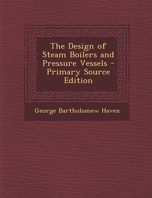 The Design of Steam Boilers and Pressure Vessels - Primary Source Edition