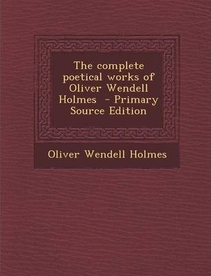 The Complete Poetical Works of Oliver Wendell Holmes - Primary Source Edition
