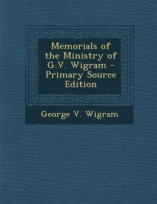 Memorials of the Ministry of G.V. Wigram - Primary Source Edition