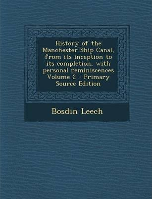 History of the Manchester Ship Canal, from Its Inception to Its Completion, with Personal Reminiscences Volume 2 - Primary Source Edition