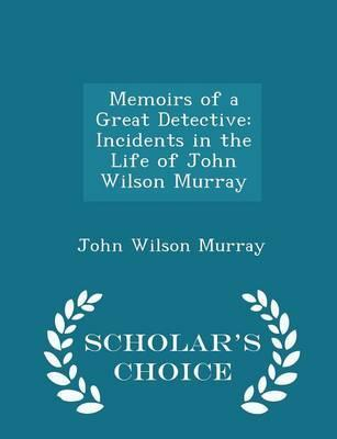Memoirs of a Great Detective  Incidents in the Life of John Wilson Murray - Scholar's Choice Edition