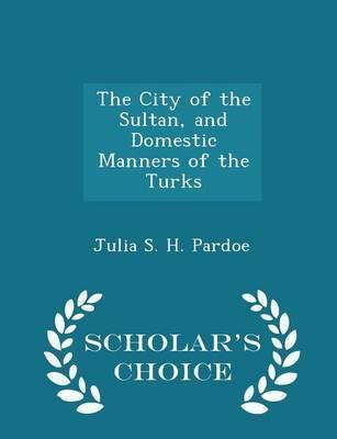 The City of the Sultan, and Domestic Manners of the Turks - Scholar's Choice Edition