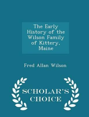 The Early History of the Wilson Family of Kittery, Maine - Scholar's Choice Edition
