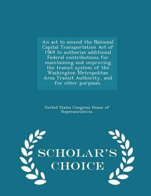 An ACT to Amend the National Capital Transportation Act of 1969 to Authorize Additional Federal Contributions for Maintaining and Improving the Transit System of the Washington Metropolitan Area Transit Authority, and for Other Purposes. - Scholar's Choice Ed