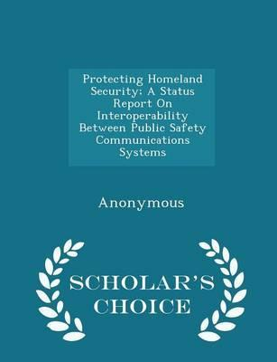 Protecting Homeland Security; A Status Report on Interoperability Between Public Safety Communications Systems - Scholar's Choice Edition
