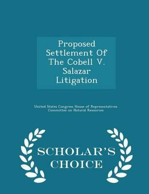 Proposed Settlement of the Cobell V. Salazar Litigation - Scholar's Choice Edition