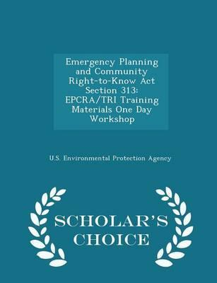 Emergency Planning and Community Right-To-Know ACT Section 313  Epcra/Tri Training Materials One Day Workshop - Scholar's Choice Edition