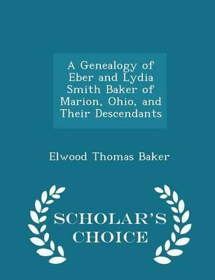 A Genealogy of Eber and Lydia Smith Baker of Marion, Ohio, and Their Descendants - Scholar's Choice Edition