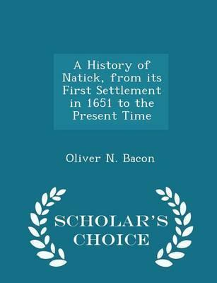 A History of Natick, from Its First Settlement in 1651 to the Present Time - Scholar's Choice Edition